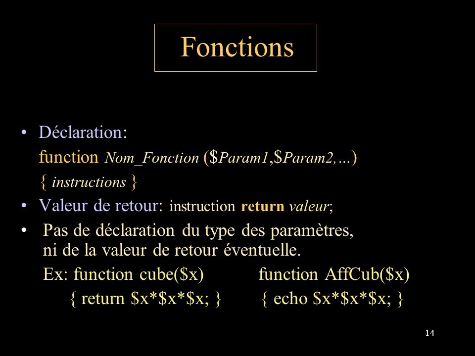 14 Fonctions Déclaration: function Nom_Fonction ($ Param1,$ Param2,… ) { instructions } Valeur de retour: instruction return valeur; Pas de déclaration du type des paramètres, ni de la valeur de retour éventuelle.