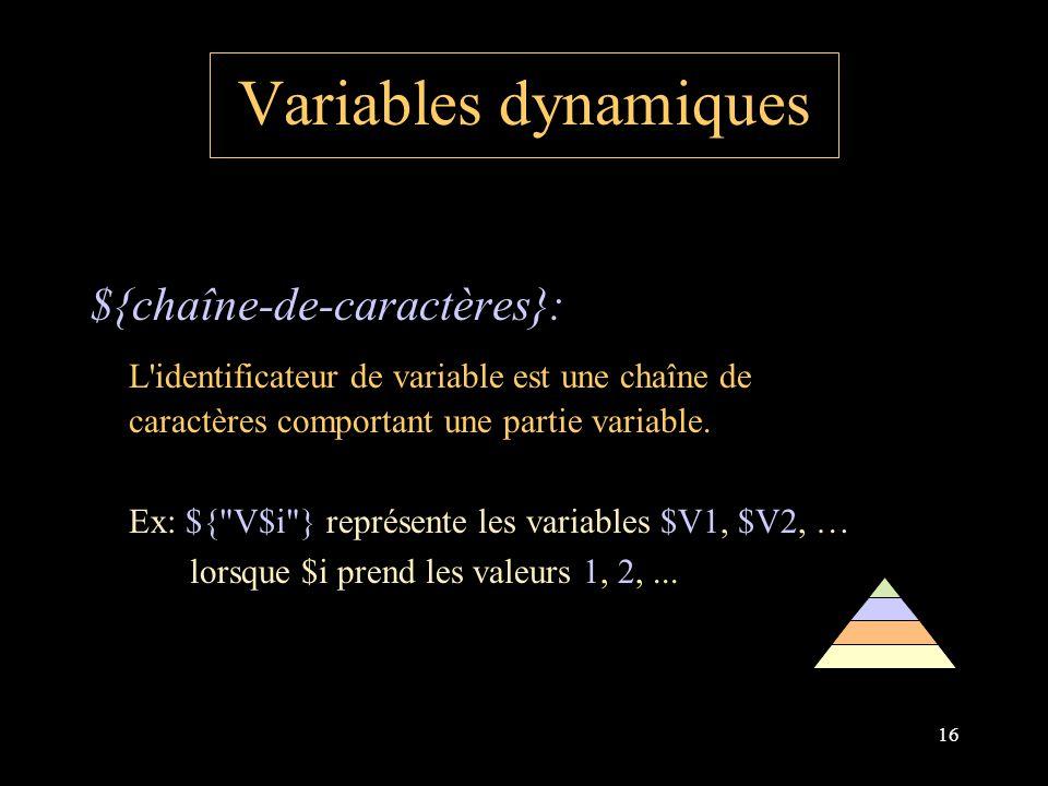 16 Variables dynamiques ${chaîne-de-caractères}: L identificateur de variable est une chaîne de caractères comportant une partie variable.