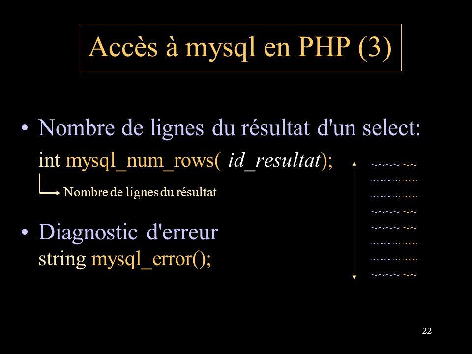 22 Accès à mysql en PHP (3) Nombre de lignes du résultat d un select: int mysql_num_rows( id_resultat); Diagnostic d erreur string mysql_error(); Nombre de lignes du résultat ~~~~ ~~