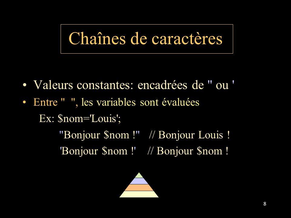 8 Chaînes de caractères Valeurs constantes: encadrées de ou Entre , les variables sont évaluées Ex: $nom= Louis ; Bonjour $nom ! // Bonjour Louis .