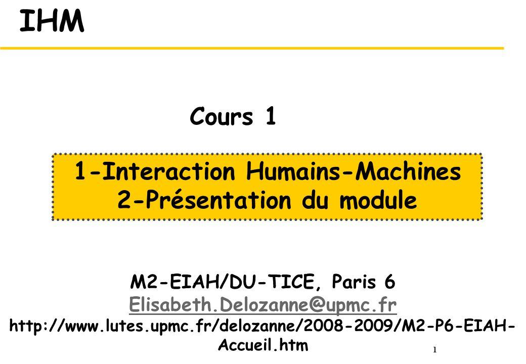 1 IHM M2-EIAH/DU-TICE, Paris 6 Elisabeth.Delozanne@upmc.fr http://www.lutes.upmc.fr/delozanne/2008-2009/M2-P6-EIAH- Accueil.htm 1-Interaction Humains-Machines 2-Présentation du module Cours 1
