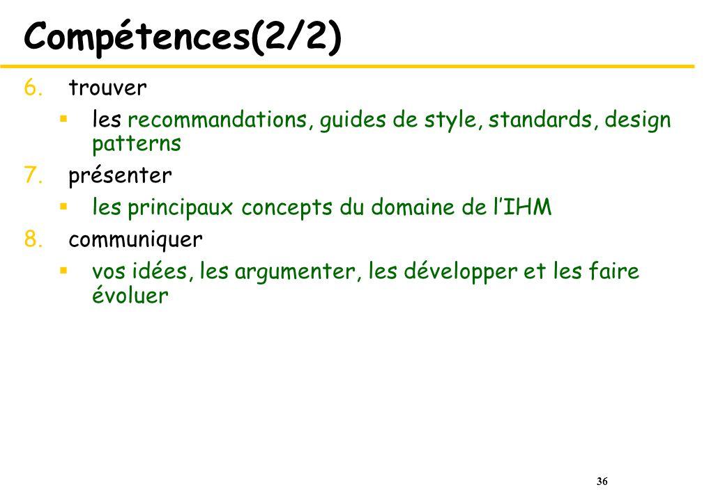 36 Compétences(2/2) 6.trouver les recommandations, guides de style, standards, design patterns 7.présenter les principaux concepts du domaine de lIHM 8.communiquer vos idées, les argumenter, les développer et les faire évoluer