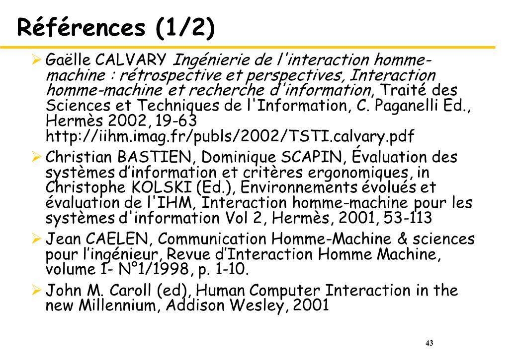 43 Références (1/2) Gaëlle CALVARY Ingénierie de l interaction homme- machine : rétrospective et perspectives, Interaction homme-machine et recherche d information, Traité des Sciences et Techniques de l Information, C.