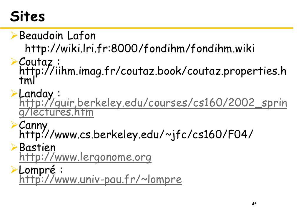 45 Sites Beaudoin Lafon http://wiki.lri.fr:8000/fondihm/fondihm.wiki Coutaz : http://iihm.imag.fr/coutaz.book/coutaz.properties.h tml Landay : http://guir.berkeley.edu/courses/cs160/2002_sprin g/lectures.htm http://guir.berkeley.edu/courses/cs160/2002_sprin g/lectures.htm Canny http://www.cs.berkeley.edu/~jfc/cs160/F04/ Bastien http://www.lergonome.org http://www.lergonome.org Lompré : http://www.univ-pau.fr/~lompre http://www.univ-pau.fr/~lompre