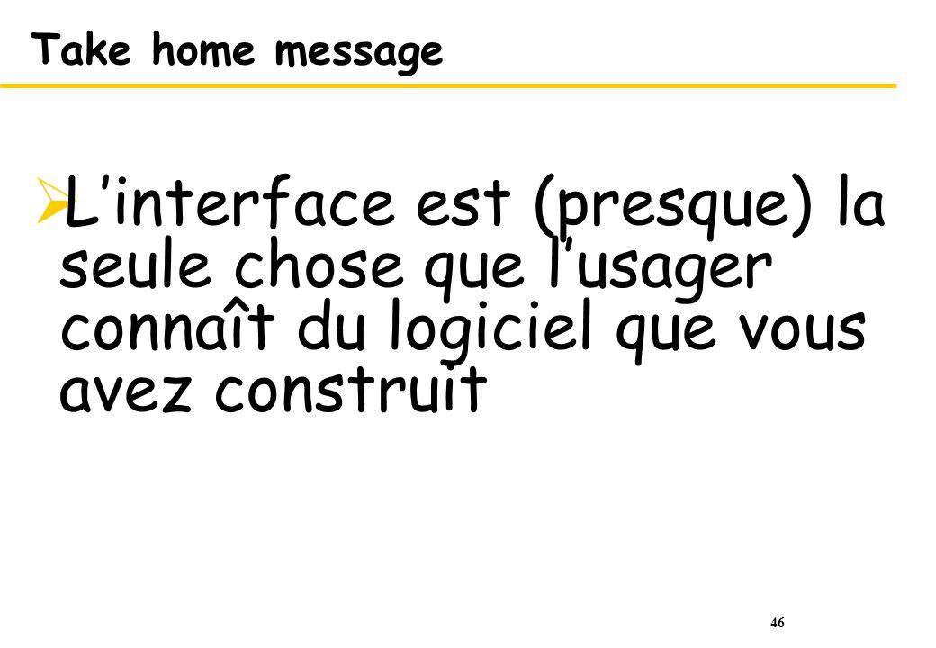 46 Take home message Linterface est (presque) la seule chose que lusager connaît du logiciel que vous avez construit