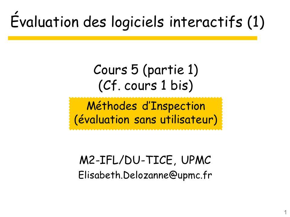 1 Évaluation des logiciels interactifs (1) M2-IFL/DU-TICE, UPMC Elisabeth.Delozanne@upmc.fr Méthodes dInspection (évaluation sans utilisateur) Cours 5