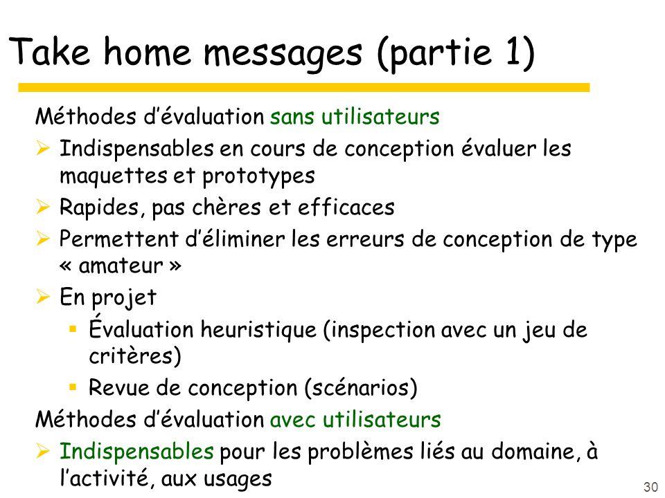 30 Take home messages (partie 1) Méthodes dévaluation sans utilisateurs Indispensables en cours de conception évaluer les maquettes et prototypes Rapi