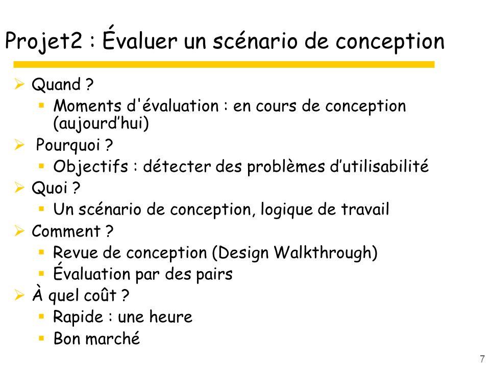 7 Projet2 : Évaluer un scénario de conception Quand ? Moments d'évaluation : en cours de conception (aujourdhui) Pourquoi ? Objectifs : détecter des p