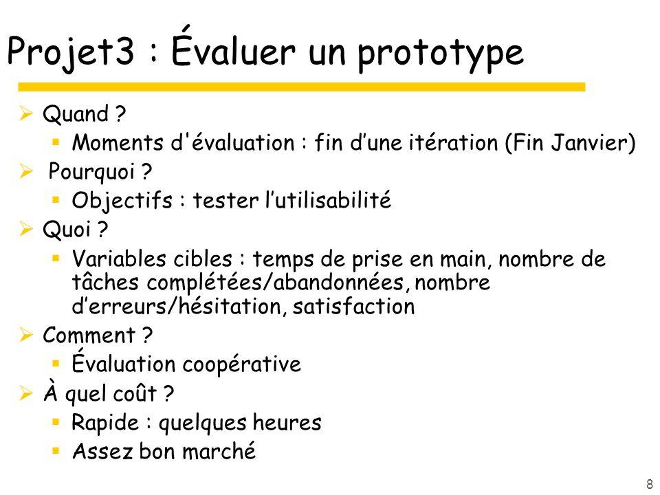 8 Projet3 : Évaluer un prototype Quand ? Moments d'évaluation : fin dune itération (Fin Janvier) Pourquoi ? Objectifs : tester lutilisabilité Quoi ? V