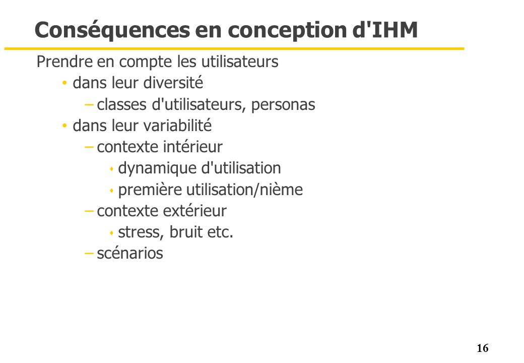 16 Conséquences en conception d'IHM Prendre en compte les utilisateurs dans leur diversité –classes d'utilisateurs, personas dans leur variabilité –co