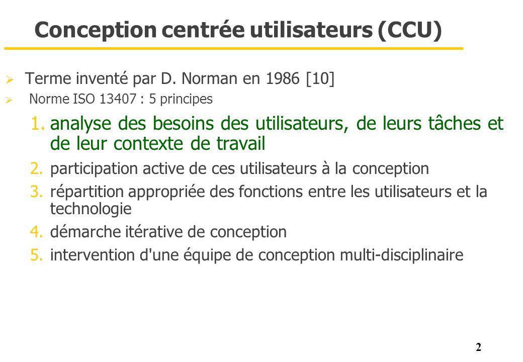 2 Conception centrée utilisateurs (CCU) Terme inventé par D. Norman en 1986 [10] Norme ISO 13407 : 5 principes 1.analyse des besoins des utilisateurs,