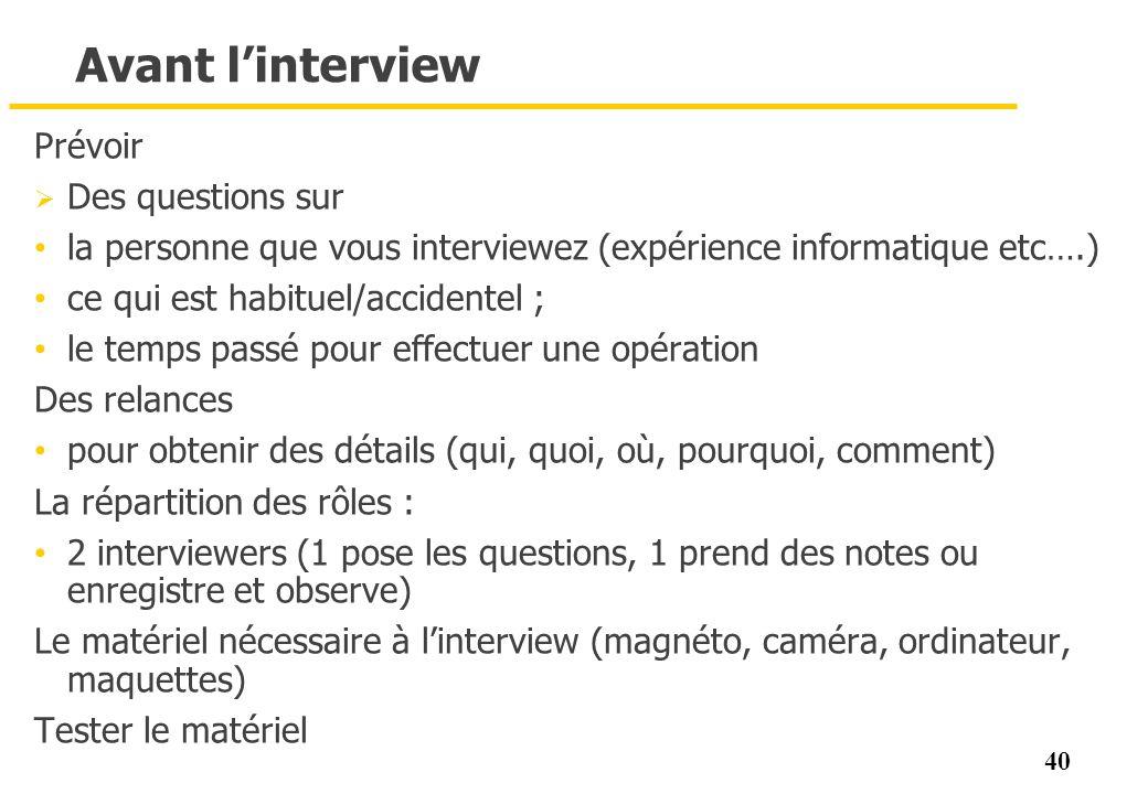 40 Avant linterview Prévoir Des questions sur la personne que vous interviewez (expérience informatique etc….) ce qui est habituel/accidentel ; le tem