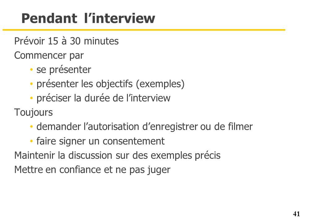 41 Pendant linterview Prévoir 15 à 30 minutes Commencer par se présenter présenter les objectifs (exemples) préciser la durée de linterview Toujours d