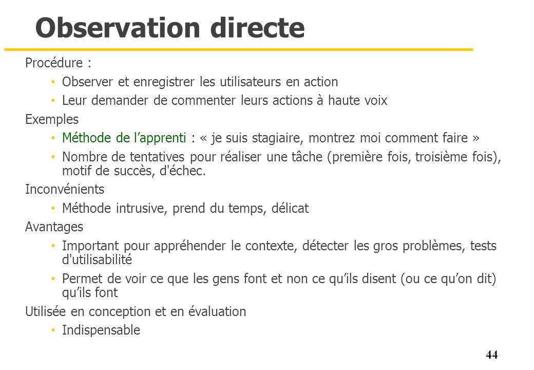44 Observation directe Procédure : Observer et enregistrer les utilisateurs en action Leur demander de commenter leurs actions à haute voix Exemples M