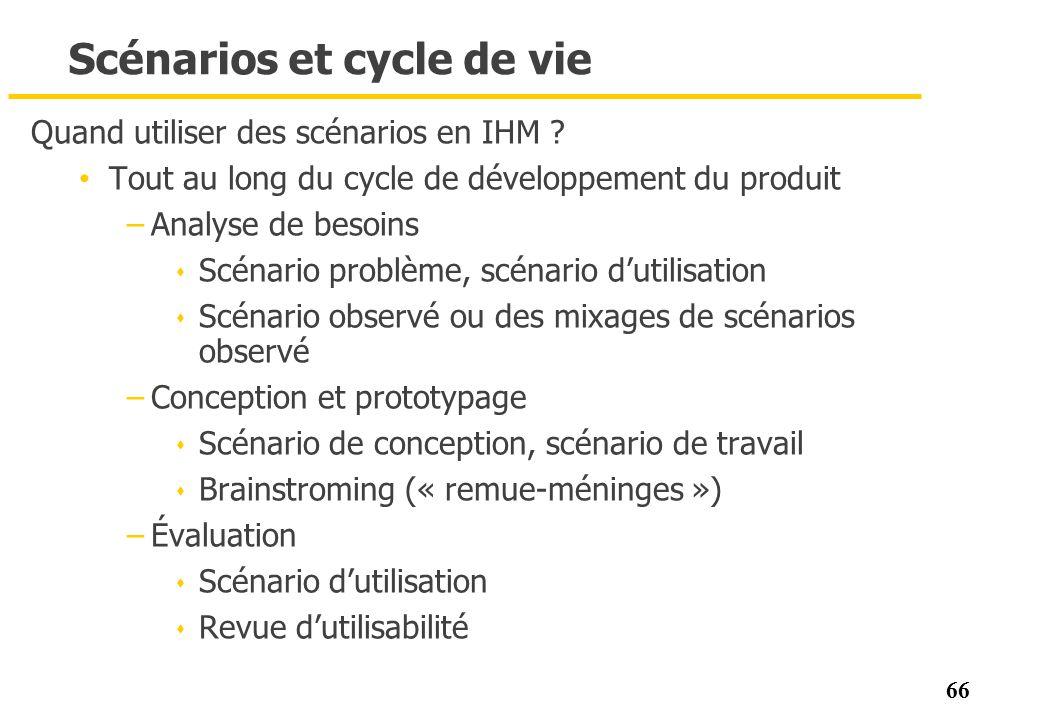66 Scénarios et cycle de vie Quand utiliser des scénarios en IHM ? Tout au long du cycle de développement du produit –Analyse de besoins s Scénario pr