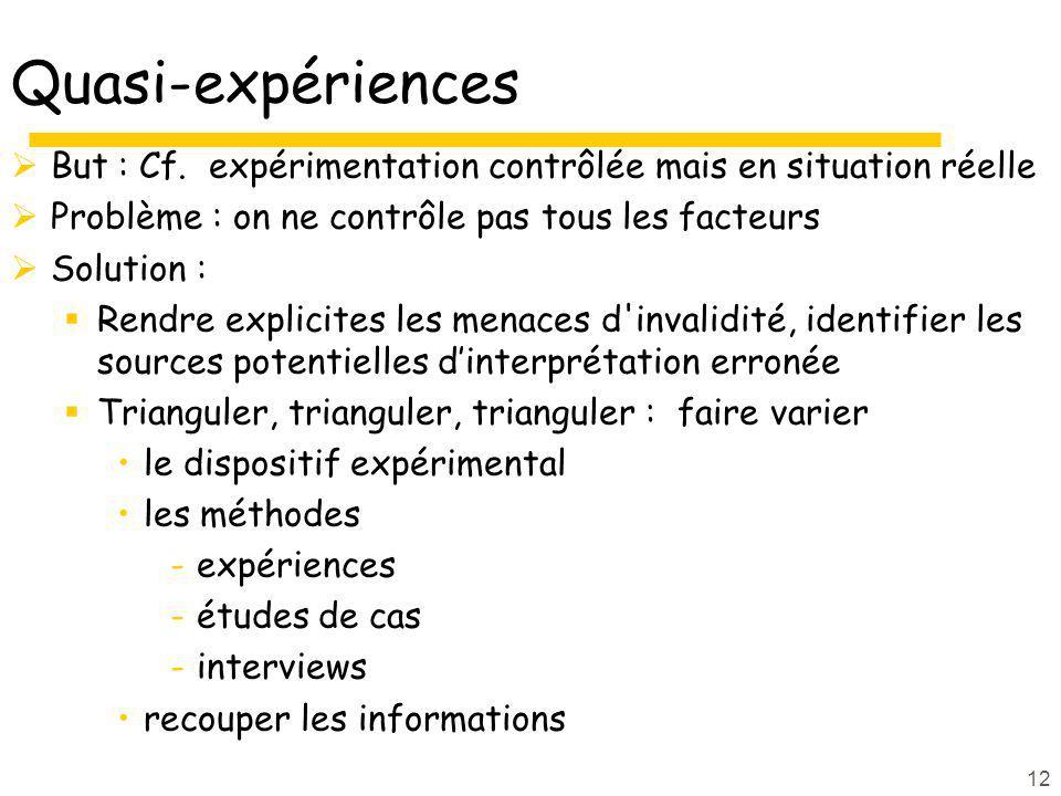 12 Quasi-expériences But : Cf. expérimentation contrôlée mais en situation réelle Problème : on ne contrôle pas tous les facteurs Solution : Rendre ex