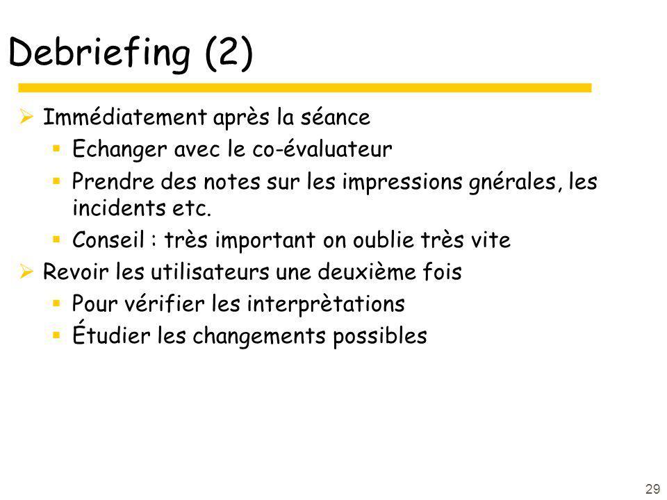 29 Debriefing (2) Immédiatement après la séance Echanger avec le co-évaluateur Prendre des notes sur les impressions gnérales, les incidents etc. Cons