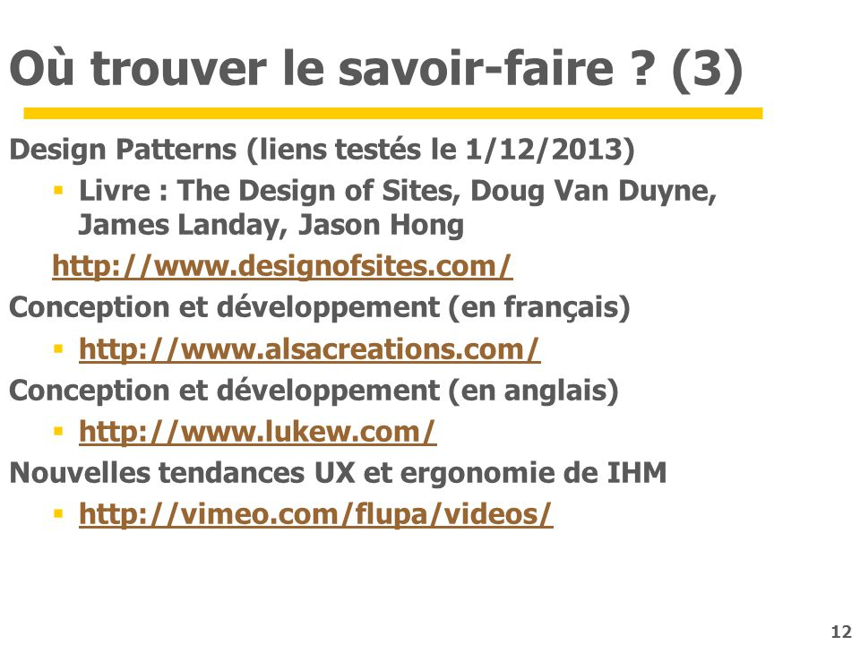 12 Où trouver le savoir-faire ? (3) Design Patterns (liens testés le 1/12/2013) Livre : The Design of Sites, Doug Van Duyne, James Landay, Jason Hong