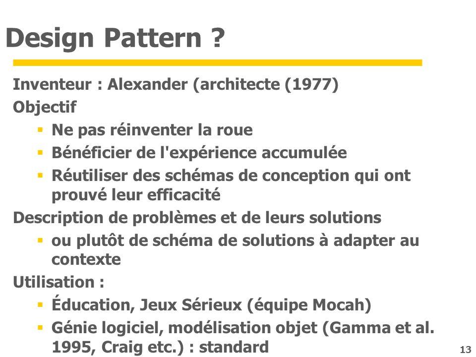 13 Design Pattern ? Inventeur : Alexander (architecte (1977) Objectif Ne pas réinventer la roue Bénéficier de l'expérience accumulée Réutiliser des sc