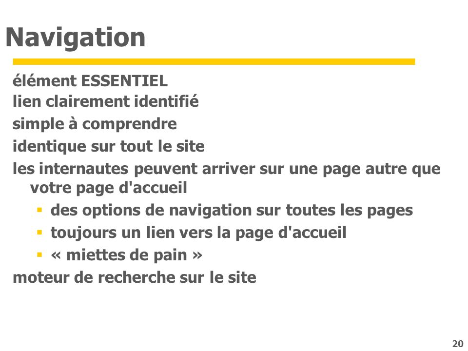 20 Navigation élément ESSENTIEL lien clairement identifié simple à comprendre identique sur tout le site les internautes peuvent arriver sur une page