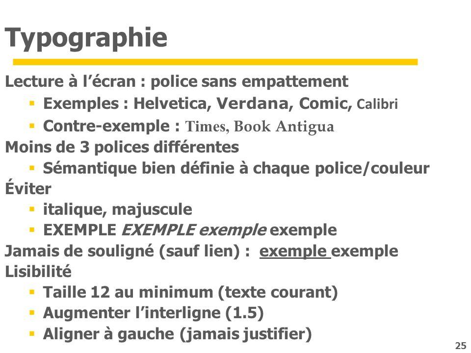 25 Typographie Lecture à lécran : police sans empattement Exemples : Helvetica, Verdana, Comic, Calibri Contre-exemple : Times, Book Antigua Moins de