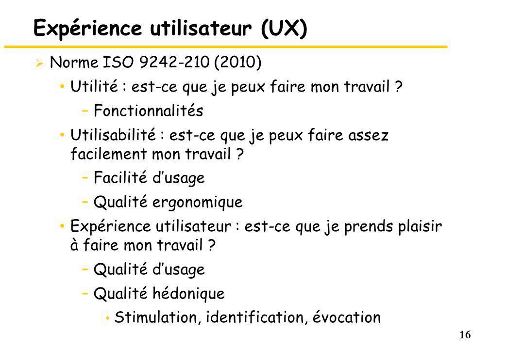 16 Expérience utilisateur (UX) Norme ISO 9242-210 (2010) Utilité : est-ce que je peux faire mon travail ? –Fonctionnalités Utilisabilité : est-ce que