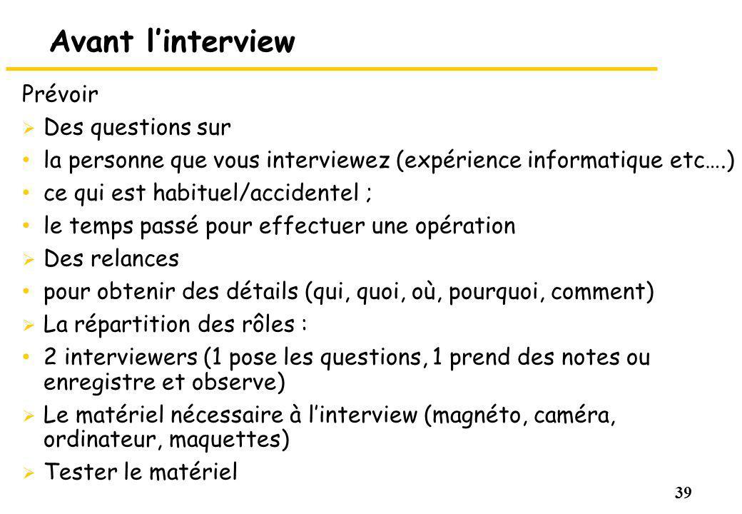 39 Avant linterview Prévoir Des questions sur la personne que vous interviewez (expérience informatique etc….) ce qui est habituel/accidentel ; le tem