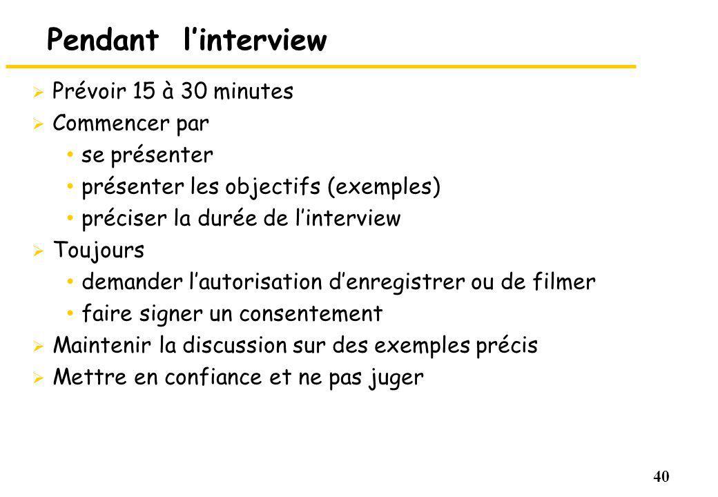 40 Pendant linterview Prévoir 15 à 30 minutes Commencer par se présenter présenter les objectifs (exemples) préciser la durée de linterview Toujours d
