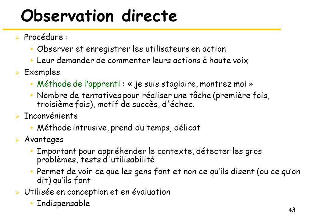 43 Observation directe Procédure : Observer et enregistrer les utilisateurs en action Leur demander de commenter leurs actions à haute voix Exemples M