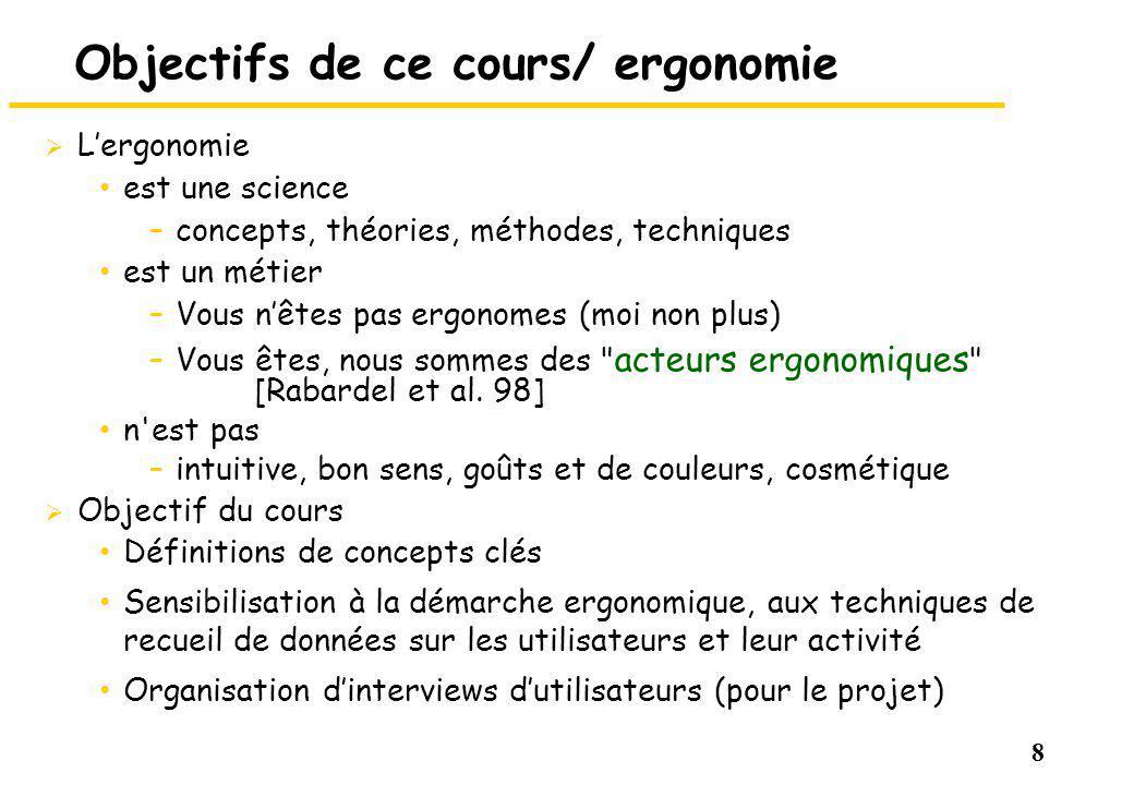 8 Objectifs de ce cours/ ergonomie Lergonomie est une science –concepts, théories, méthodes, techniques est un métier –Vous nêtes pas ergonomes (moi n