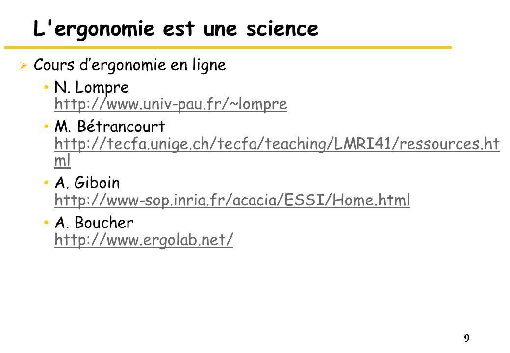 9 L'ergonomie est une science Cours dergonomie en ligne N. Lompre http://www.univ-pau.fr/~lompre http://www.univ-pau.fr/~lompre M. Bétrancourt http://