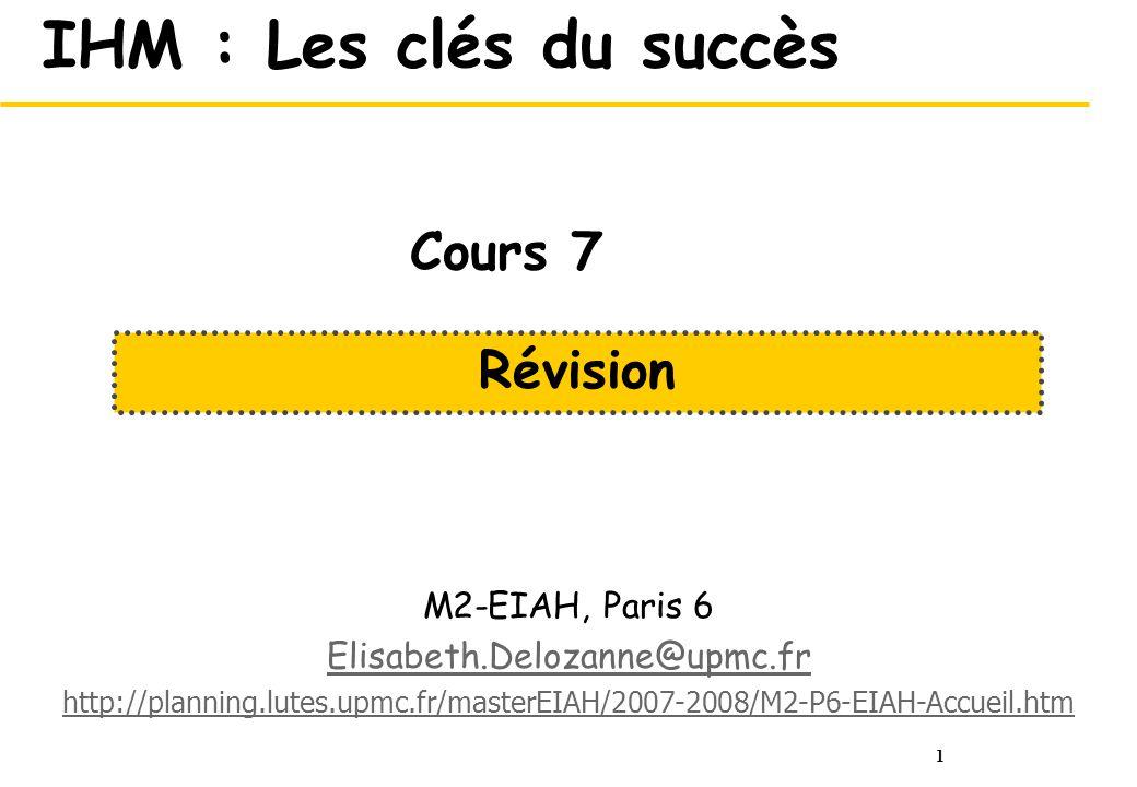 1 IHM : Les clés du succès M2-EIAH, Paris 6 Elisabeth.Delozanne@upmc.fr http://planning.lutes.upmc.fr/masterEIAH/2007-2008/M2-P6-EIAH-Accueil.htm Révi