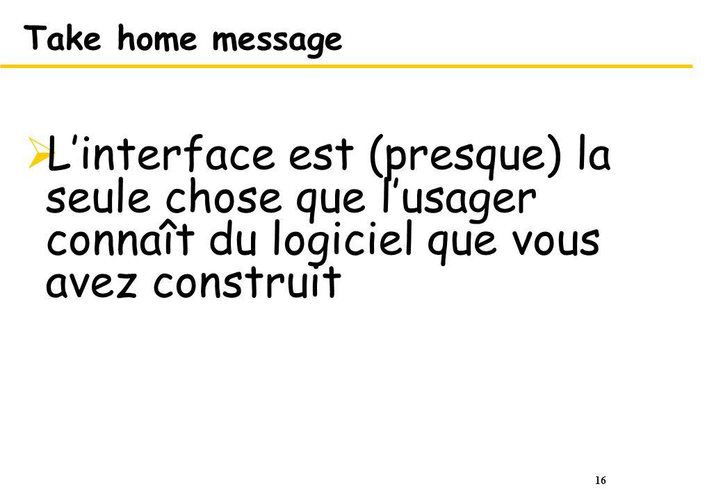 16 Take home message Linterface est (presque) la seule chose que lusager connaît du logiciel que vous avez construit