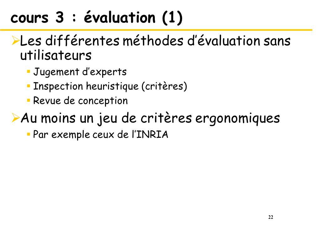 22 cours 3 : évaluation (1) Les différentes méthodes dévaluation sans utilisateurs Jugement dexperts Inspection heuristique (critères) Revue de concep