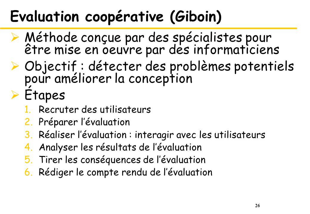 26 Evaluation coopérative (Giboin) Méthode conçue par des spécialistes pour être mise en oeuvre par des informaticiens Objectif : détecter des problèm
