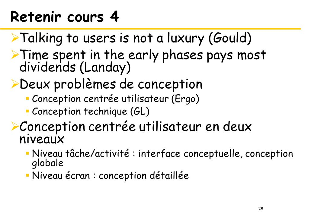 29 Retenir cours 4 Talking to users is not a luxury (Gould) Time spent in the early phases pays most dividends (Landay) Deux problèmes de conception C