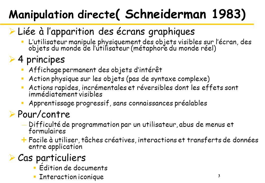 3 Manipulation directe ( Schneiderman 1983) Liée à lapparition des écrans graphiques Lutilisateur manipule physiquement des objets visibles sur lécran