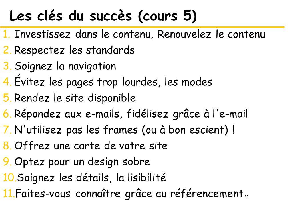 31 Les clés du succès (cours 5) 1.Investissez dans le contenu, Renouvelez le contenu 2.Respectez les standards 3.Soignez la navigation 4.Évitez les pa