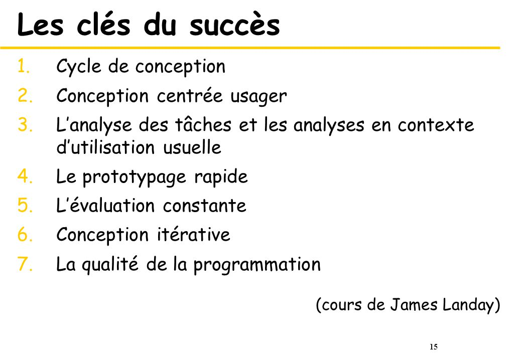 15 Les clés du succès 1.Cycle de conception 2.Conception centrée usager 3.Lanalyse des tâches et les analyses en contexte dutilisation usuelle 4.Le prototypage rapide 5.Lévaluation constante 6.Conception itérative 7.La qualité de la programmation (cours de James Landay)