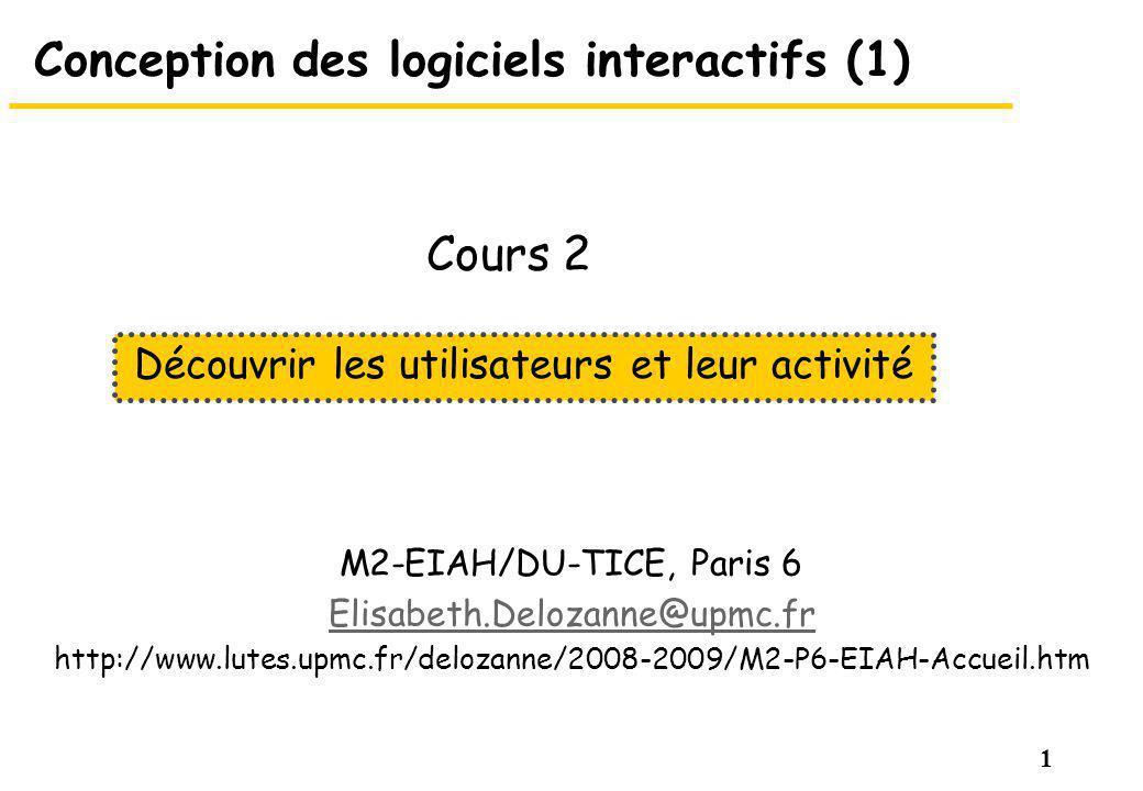 1 Conception des logiciels interactifs (1) M2-EIAH/DU-TICE, Paris 6 Elisabeth.Delozanne@upmc.fr http://www.lutes.upmc.fr/delozanne/2008-2009/M2-P6-EIAH-Accueil.htm Découvrir les utilisateurs et leur activité Cours 2
