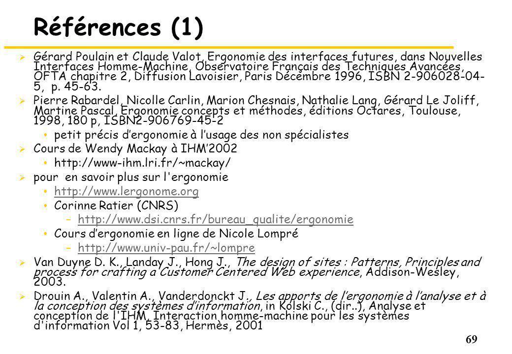 69 Références (1) Gérard Poulain et Claude Valot, Ergonomie des interfaces futures, dans Nouvelles Interfaces Homme-Machine, Observatoire Français des Techniques Avancées, OFTA chapitre 2, Diffusion Lavoisier, Paris Décembre 1996, ISBN 2-906028-04- 5, p.