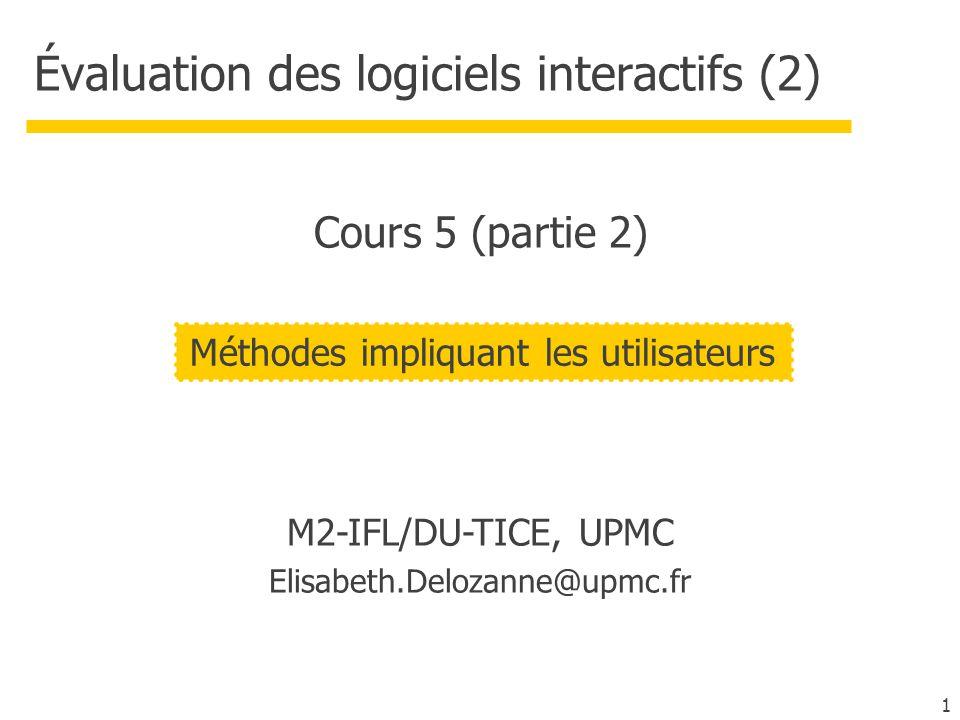 1 Évaluation des logiciels interactifs (2) M2-IFL/DU-TICE, UPMC Elisabeth.Delozanne@upmc.fr Méthodes impliquant les utilisateurs Cours 5 (partie 2)