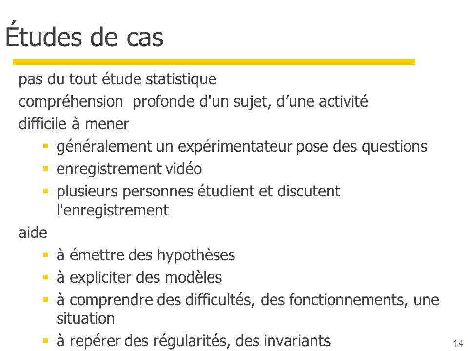 14 Études de cas pas du tout étude statistique compréhension profonde d'un sujet, dune activité difficile à mener généralement un expérimentateur pose