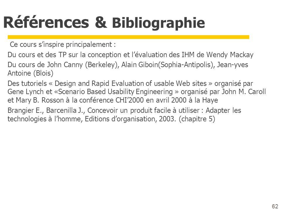 62 Références & Bibliographie Ce cours sinspire principalement : Du cours et des TP sur la conception et lévaluation des IHM de Wendy Mackay Du cours