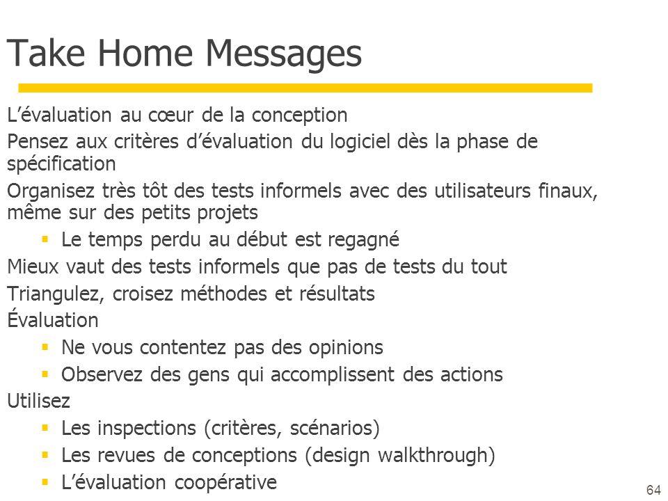 64 Take Home Messages Lévaluation au cœur de la conception Pensez aux critères dévaluation du logiciel dès la phase de spécification Organisez très tô