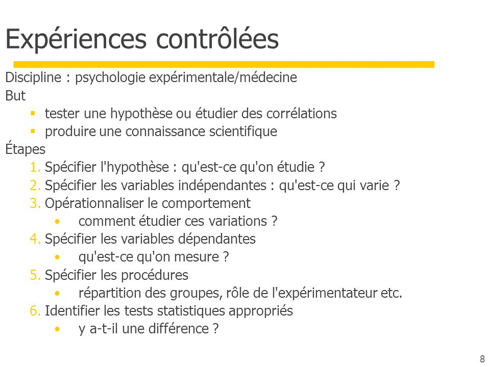 8 Expériences contrôlées Discipline : psychologie expérimentale/médecine But tester une hypothèse ou étudier des corrélations produire une connaissanc