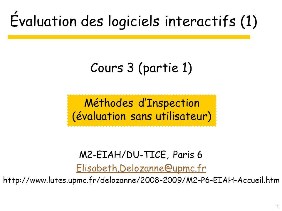 1 Évaluation des logiciels interactifs (1) M2-EIAH/DU-TICE, Paris 6 Elisabeth.Delozanne@upmc.fr http://www.lutes.upmc.fr/delozanne/2008-2009/M2-P6-EIAH-Accueil.htm Méthodes dInspection (évaluation sans utilisateur) Cours 3 (partie 1)