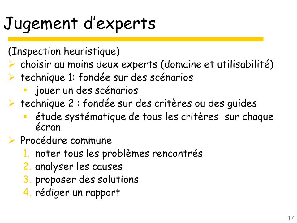 17 Jugement dexperts (Inspection heuristique) choisir au moins deux experts (domaine et utilisabilité) technique 1: fondée sur des scénarios jouer un