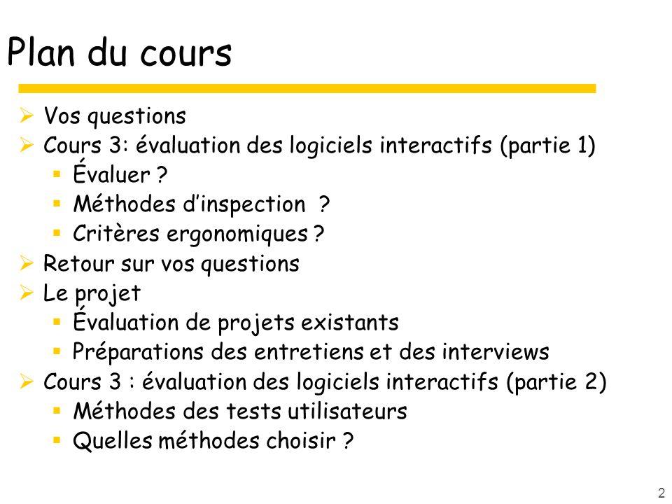 2 Plan du cours Vos questions Cours 3: évaluation des logiciels interactifs (partie 1) Évaluer ? Méthodes dinspection ? Critères ergonomiques ? Retour