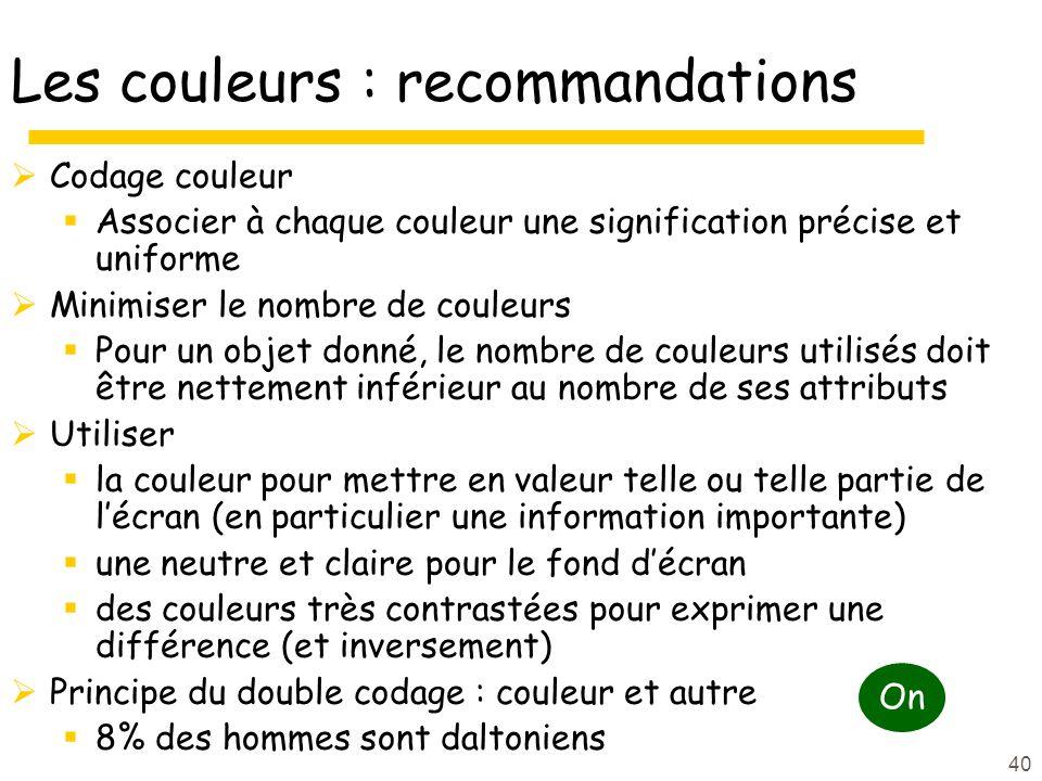 40 Les couleurs : recommandations Codage couleur Associer à chaque couleur une signification précise et uniforme Minimiser le nombre de couleurs Pour